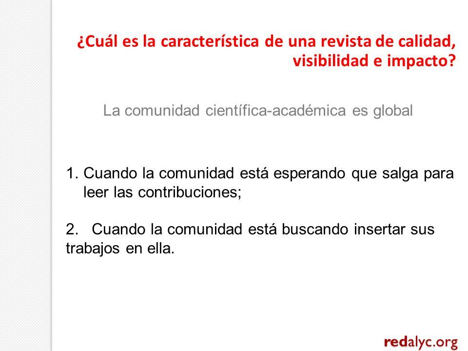 ¿Cuál es la característica de una revista de calidad, visibilidad e impacto? redalyc.org La comunidad científica-académica es global 1.Cuando la comun
