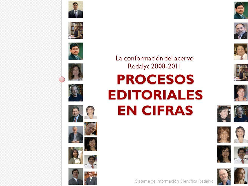 Sistema de Información Científica Redalyc PROCESOS EDITORIALES EN CIFRAS La conformación del acervo Redalyc 2008-2011
