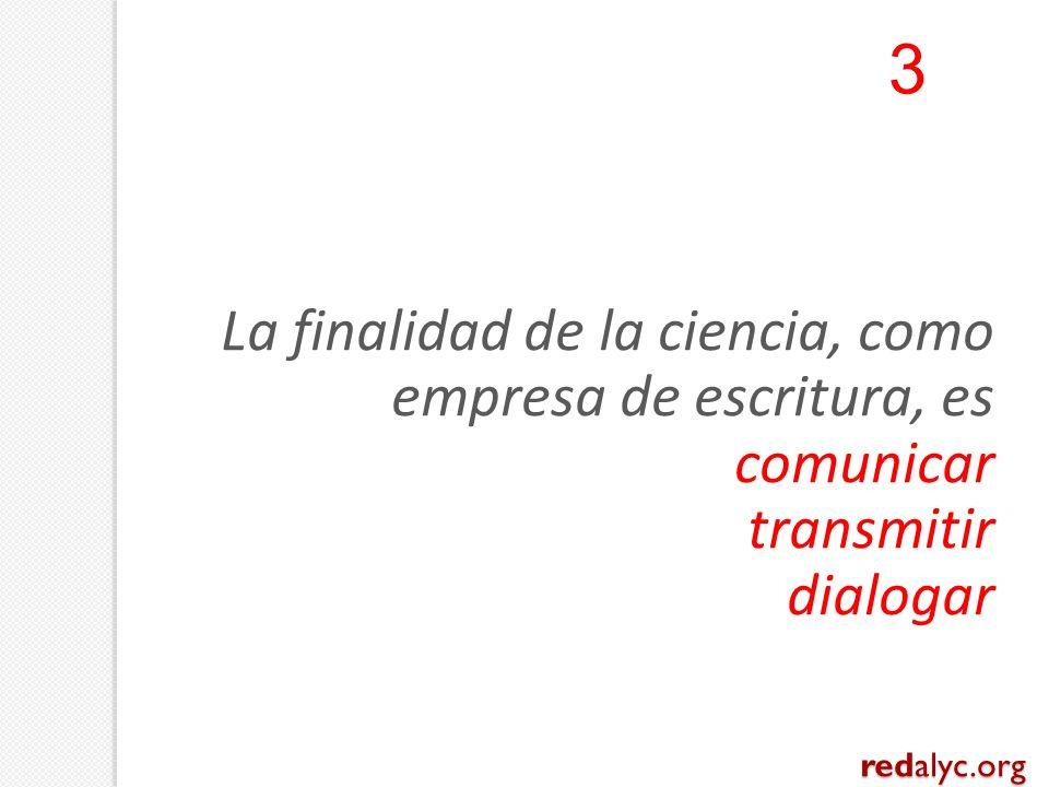 La finalidad de la ciencia, como empresa de escritura, es comunicar transmitir dialogar 3 redalyc.org