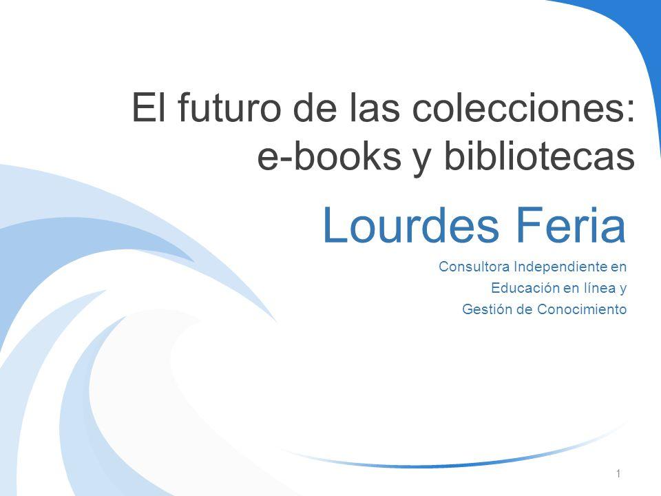 El futuro de las colecciones: e-books y bibliotecas Lourdes Feria Consultora Independiente en Educación en línea y Gestión de Conocimiento 1