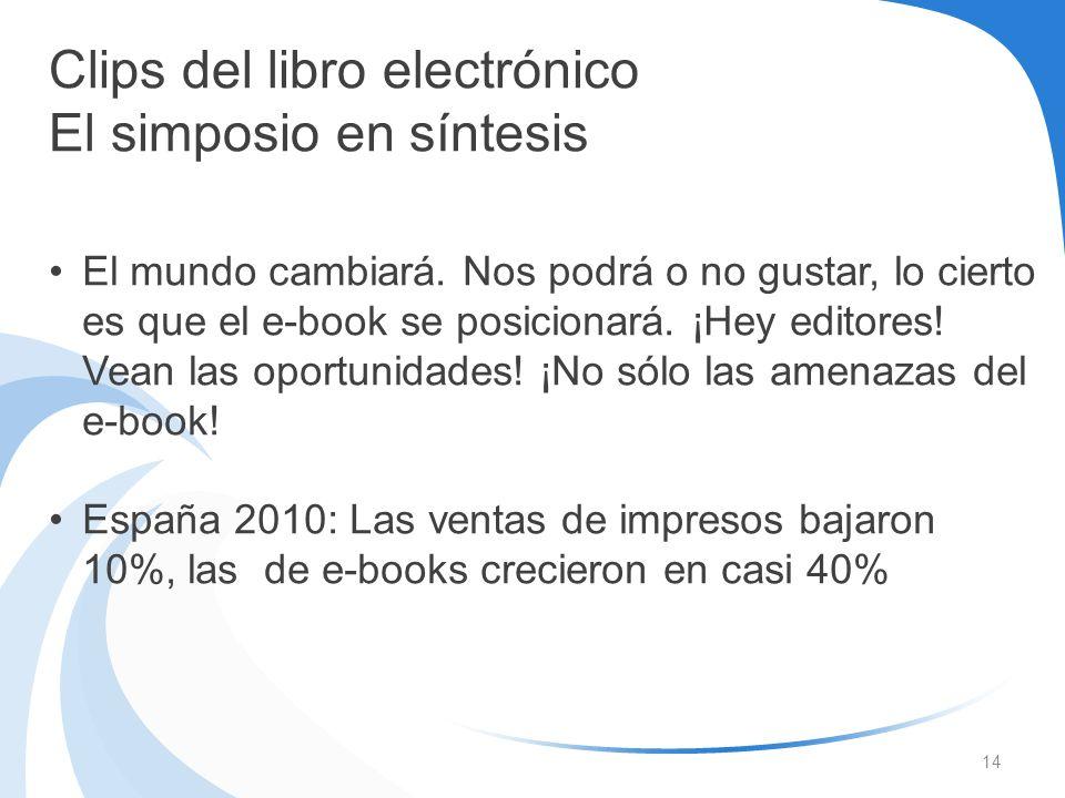 14 Clips del libro electrónico El simposio en síntesis El mundo cambiará. Nos podrá o no gustar, lo cierto es que el e-book se posicionará. ¡Hey edito