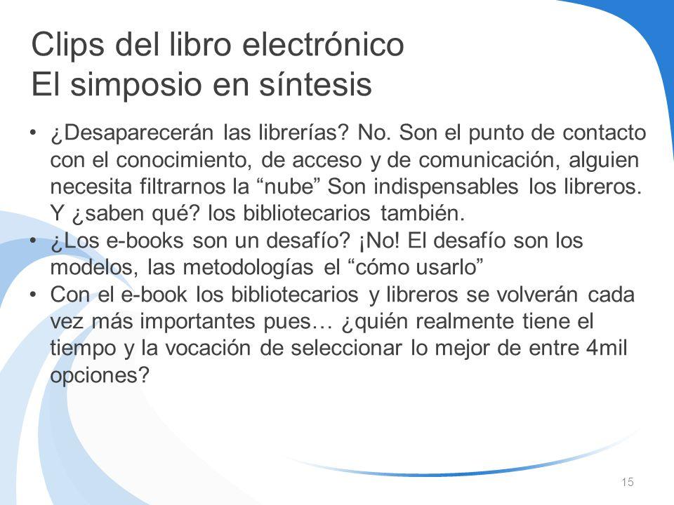 15 Clips del libro electrónico El simposio en síntesis ¿Desaparecerán las librerías? No. Son el punto de contacto con el conocimiento, de acceso y de