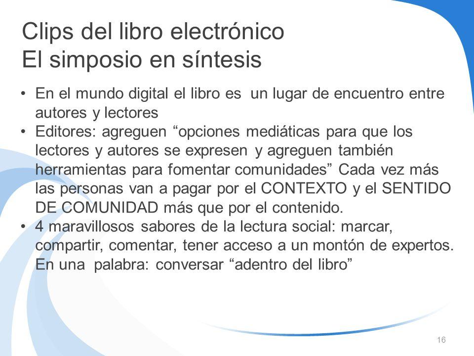 16 Clips del libro electrónico El simposio en síntesis En el mundo digital el libro es un lugar de encuentro entre autores y lectores Editores: agregu