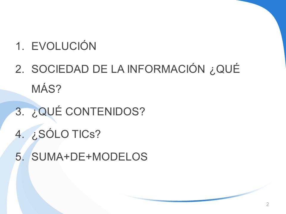 1.EVOLUCIÓN 2.SOCIEDAD DE LA INFORMACIÓN ¿QUÉ MÁS? 3.¿QUÉ CONTENIDOS? 4.¿SÓLO TICs? 5.SUMA+DE+MODELOS 2