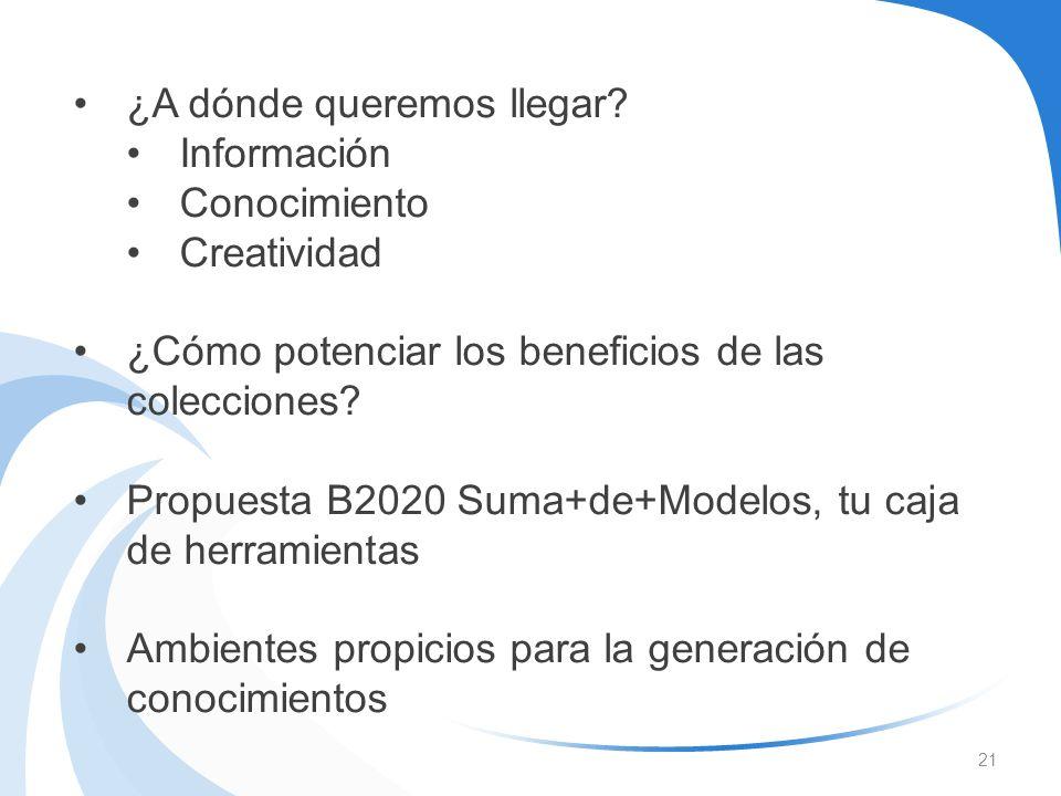 21 ¿A dónde queremos llegar? Información Conocimiento Creatividad ¿Cómo potenciar los beneficios de las colecciones? Propuesta B2020 Suma+de+Modelos,