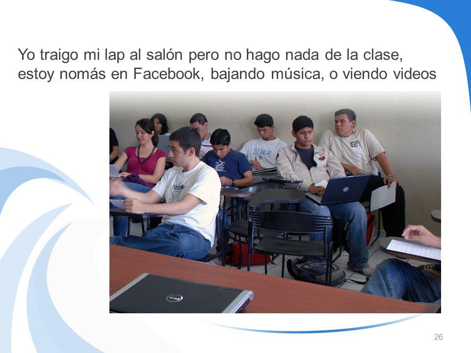 26 Yo traigo mi lap al salón pero no hago nada de la clase, estoy nomás en Facebook, bajando música, o viendo videos