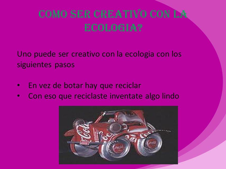 ¿Qué es creatividad ecológica? La creatividad ecológica es ser creativo siendo ecológico sin gastar recursos naturales si se gastan recursos naturales