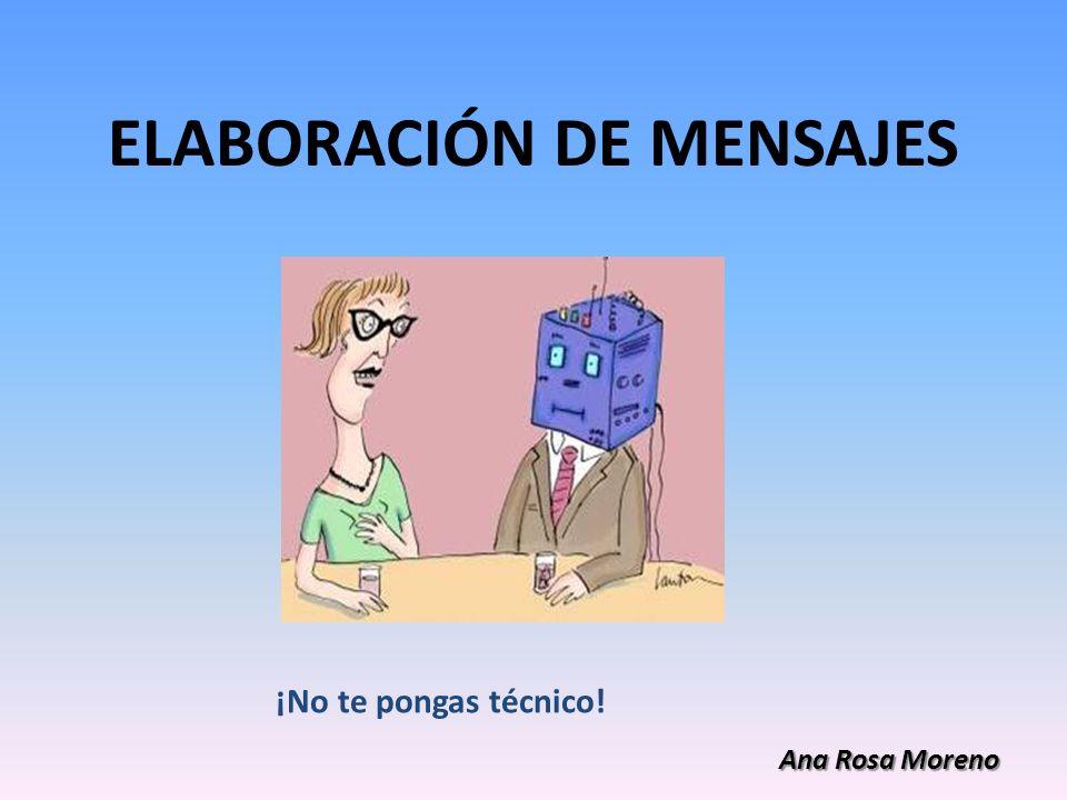ELABORACIÓN DE MENSAJES ¡No te pongas técnico! Ana Rosa Moreno