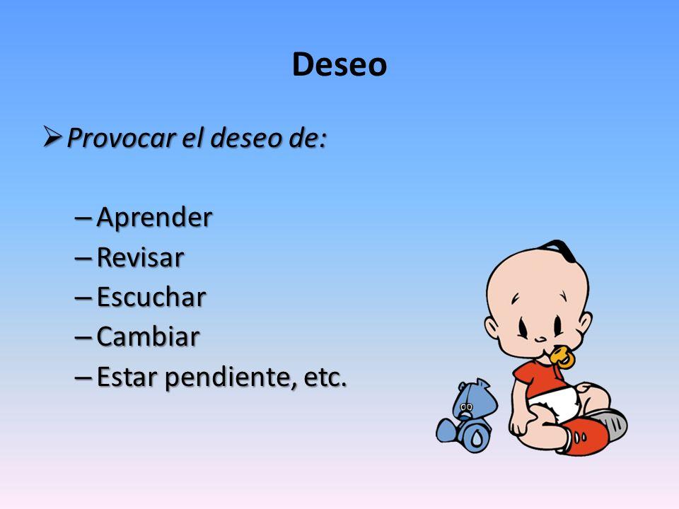 Deseo Provocar el deseo de: Provocar el deseo de: – Aprender – Revisar – Escuchar – Cambiar – Estar pendiente, etc.