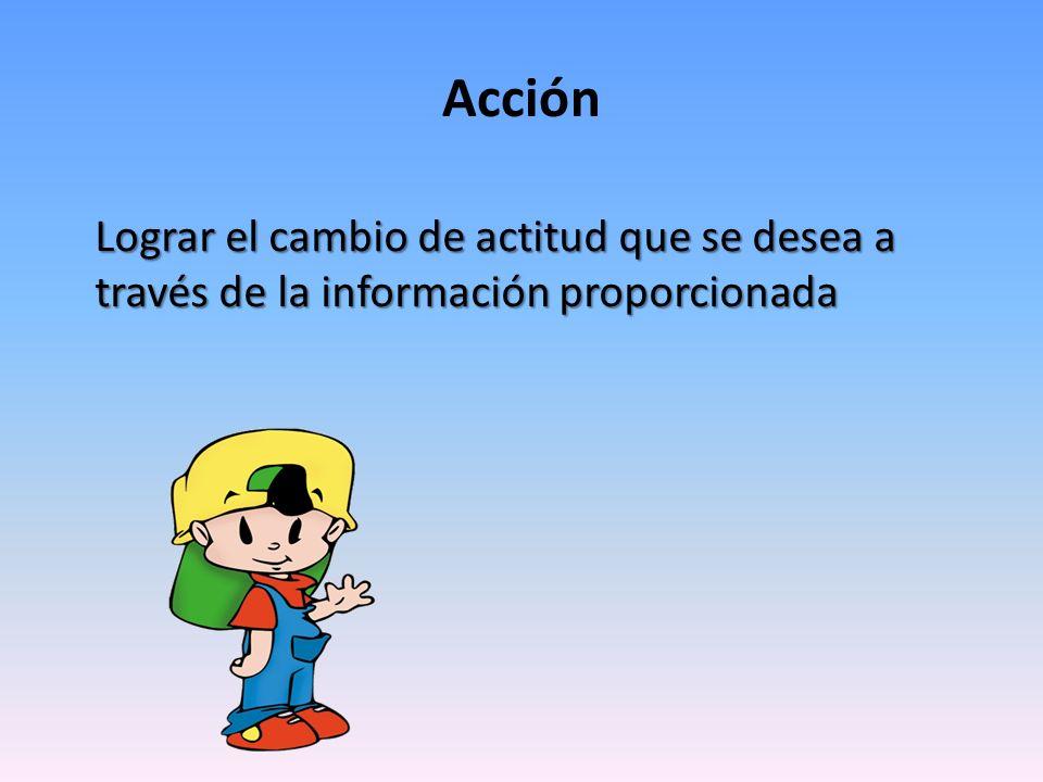 Acción Lograr el cambio de actitud que se desea a través de la información proporcionada