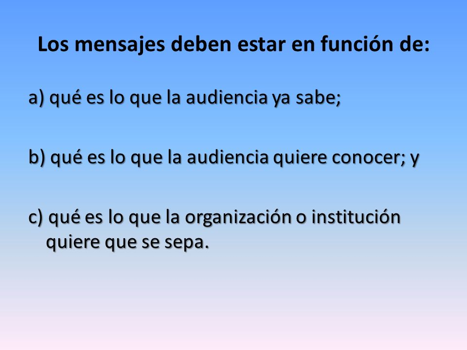 Los mensajes deben estar en función de: a) qué es lo que la audiencia ya sabe; b) qué es lo que la audiencia quiere conocer; y c) qué es lo que la org