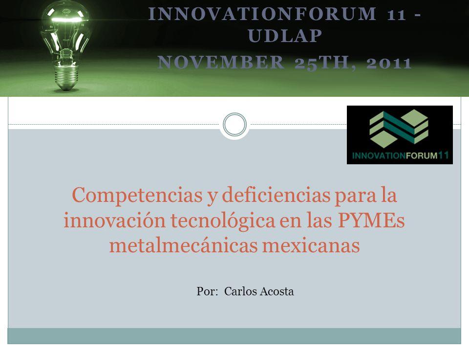 INNOVATIONFORUM 11 - UDLAP NOVEMBER 25TH, 2011 Competencias y deficiencias para la innovación tecnológica en las PYMEs metalmecánicas mexicanas Por: C