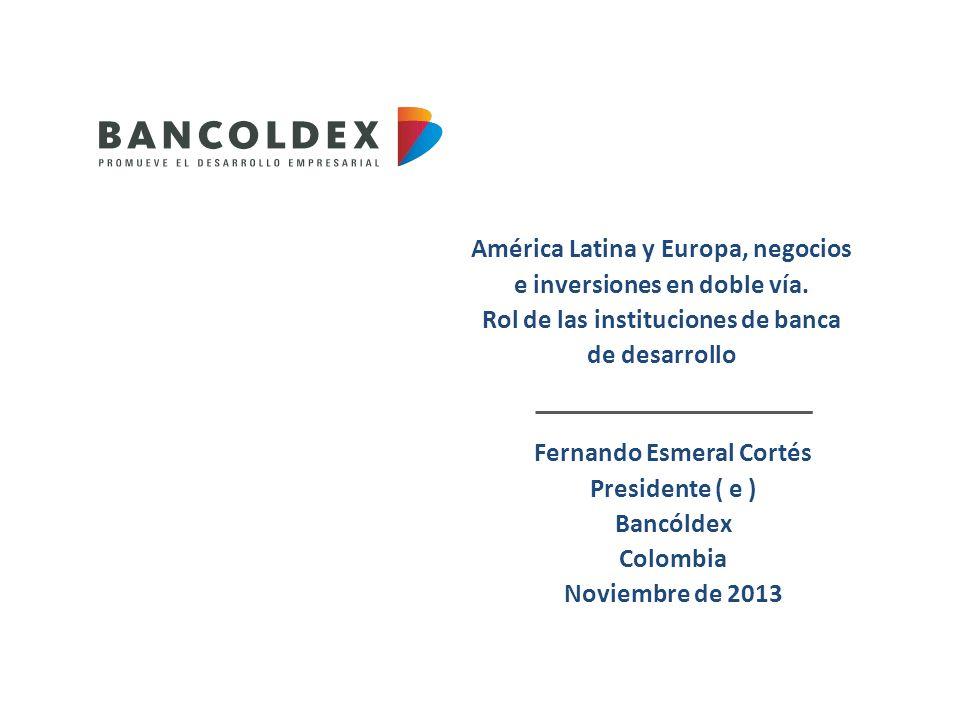 América Latina y Europa, negocios e inversiones en doble vía. Rol de las instituciones de banca de desarrollo Fernando Esmeral Cortés Presidente ( e )