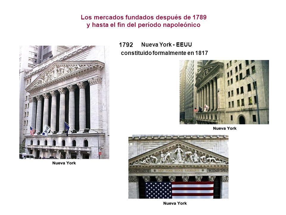 1792 constituido formalmente en 1817 Nueva York - EEUU Los mercados fundados después de 1789 y hasta el fin del período napoleónico