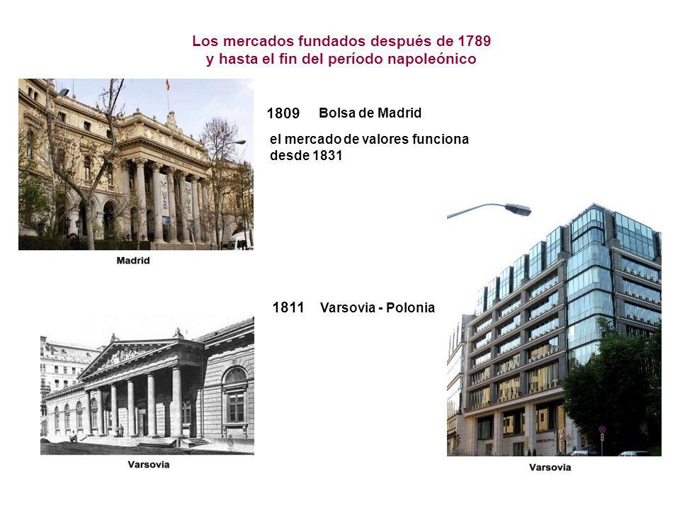 1811 Varsovia - Polonia Los mercados fundados después de 1789 y hasta el fin del período napoleónico 1809 el mercado de valores funciona desde 1831 Bolsa de Madrid