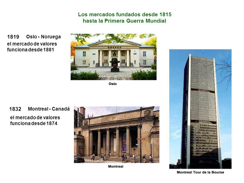 Los mercados fundados desde 1815 hasta la Primera Guerra Mundial 1819 el mercado de valores funciona desde 1881 Oslo - Noruega 1832 el mercado de valores funciona desde 1874 Montreal - Canadá