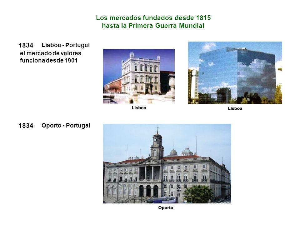 1834 el mercado de valores funciona desde 1901 Lisboa - Portugal Los mercados fundados desde 1815 hasta la Primera Guerra Mundial 1834 Oporto - Portugal