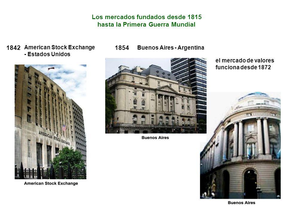 el mercado de valores funciona desde 1872 Los mercados fundados desde 1815 hasta la Primera Guerra Mundial 1842 American Stock Exchange - Estados Unidos 1854 Buenos Aires - Argentina