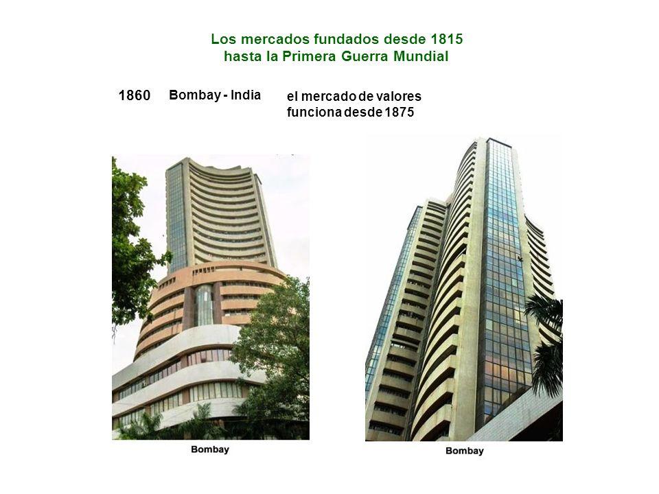 1860 Bombay - India el mercado de valores funciona desde 1875 Los mercados fundados desde 1815 hasta la Primera Guerra Mundial