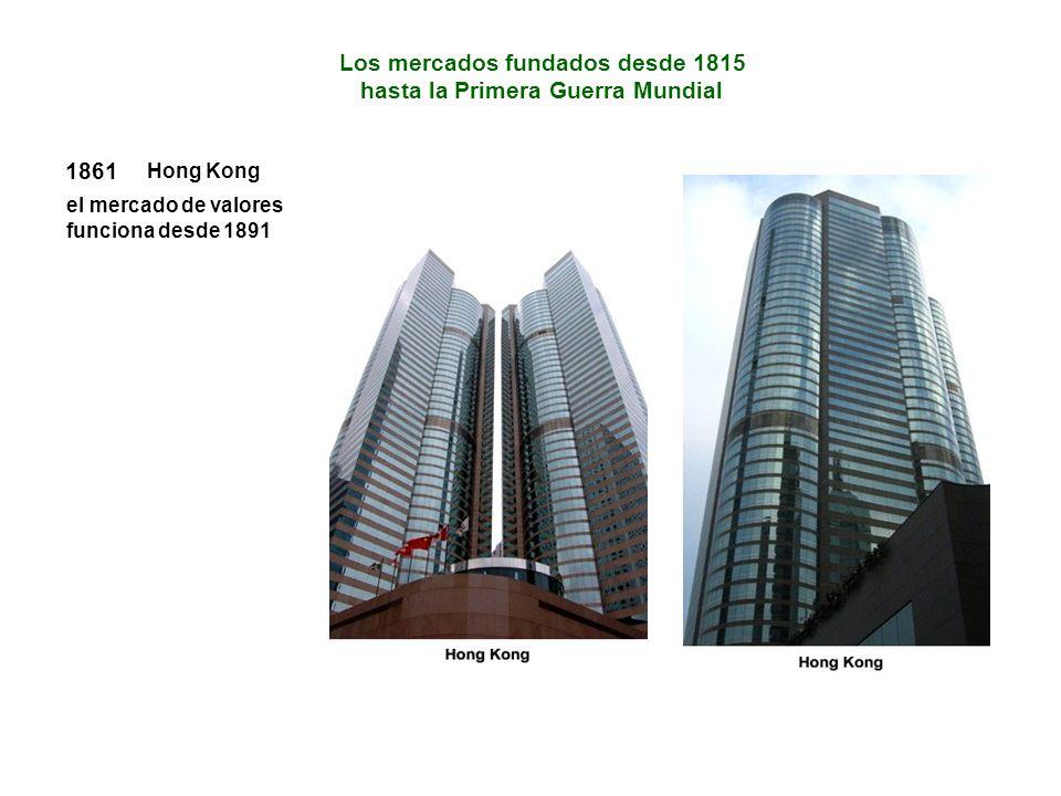 1861 Hong Kong el mercado de valores funciona desde 1891 Los mercados fundados desde 1815 hasta la Primera Guerra Mundial