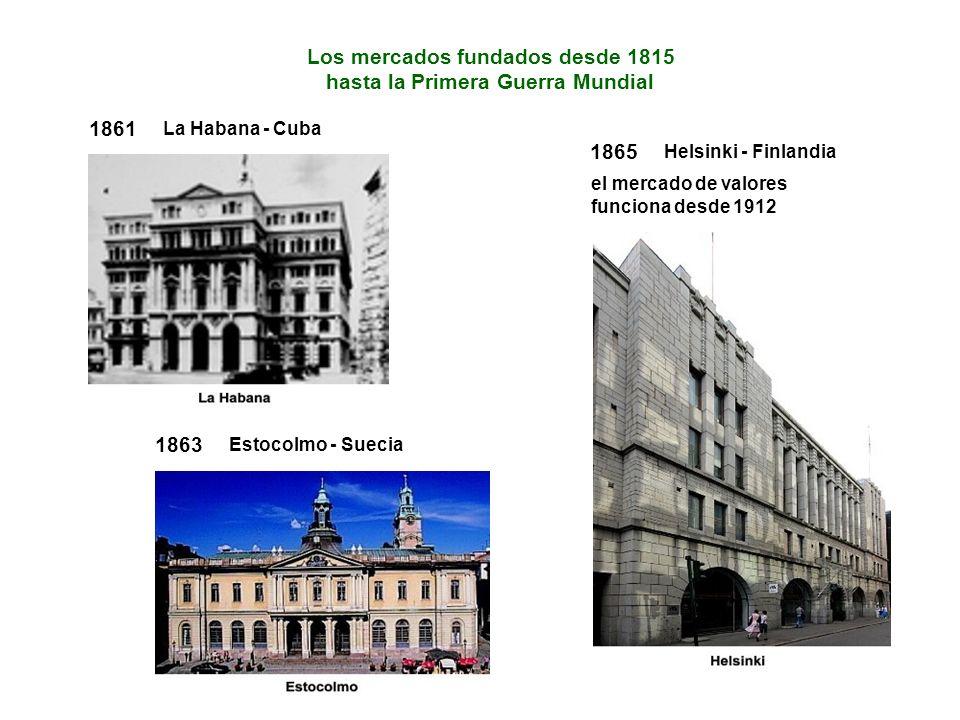 1861 La Habana - Cuba 1863 Estocolmo - Suecia 1865 Helsinki - Finlandia el mercado de valores funciona desde 1912 Los mercados fundados desde 1815 hasta la Primera Guerra Mundial