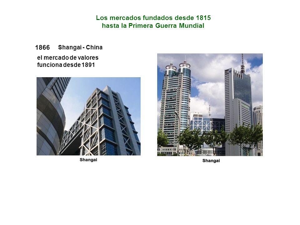 1866 Shangai - China el mercado de valores funciona desde 1891 Los mercados fundados desde 1815 hasta la Primera Guerra Mundial