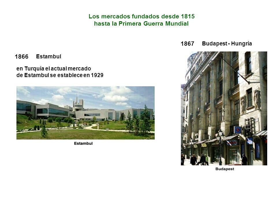 1867 Budapest - Hungría Los mercados fundados desde 1815 hasta la Primera Guerra Mundial 1866 Estambul en Turquía el actual mercado de Estambul se establece en 1929
