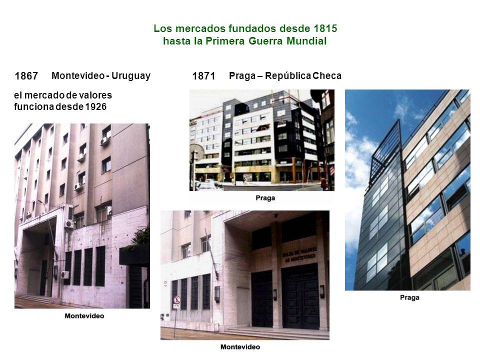 Los mercados fundados desde 1815 hasta la Primera Guerra Mundial 1867 Montevideo - Uruguay el mercado de valores funciona desde 1926 1871 Praga – República Checa