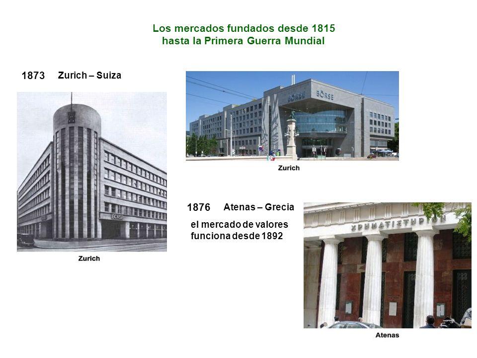 1873 Zurich – Suiza Los mercados fundados desde 1815 hasta la Primera Guerra Mundial 1876 Atenas – Grecia el mercado de valores funciona desde 1892
