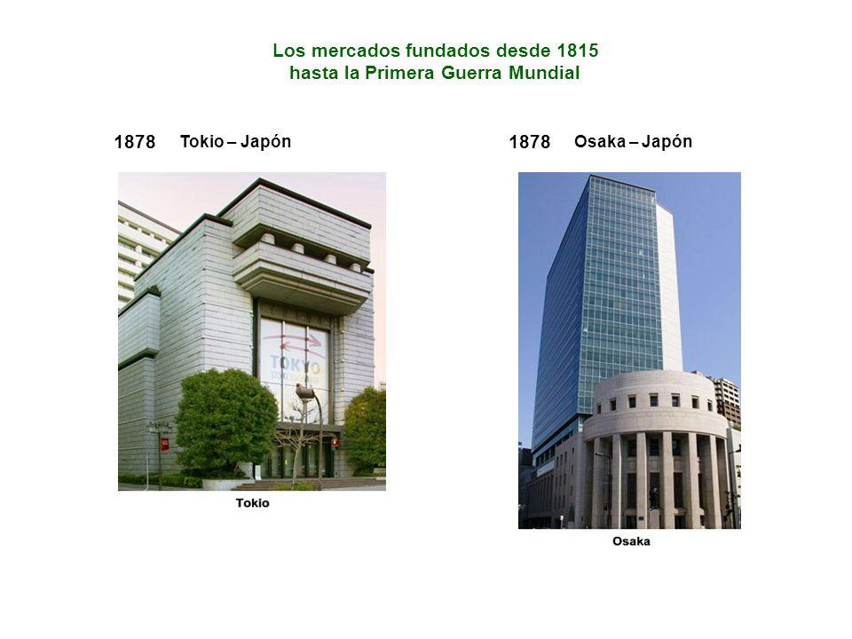 Los mercados fundados desde 1815 hasta la Primera Guerra Mundial 1878 Tokio – Japón 1878 Osaka – Japón