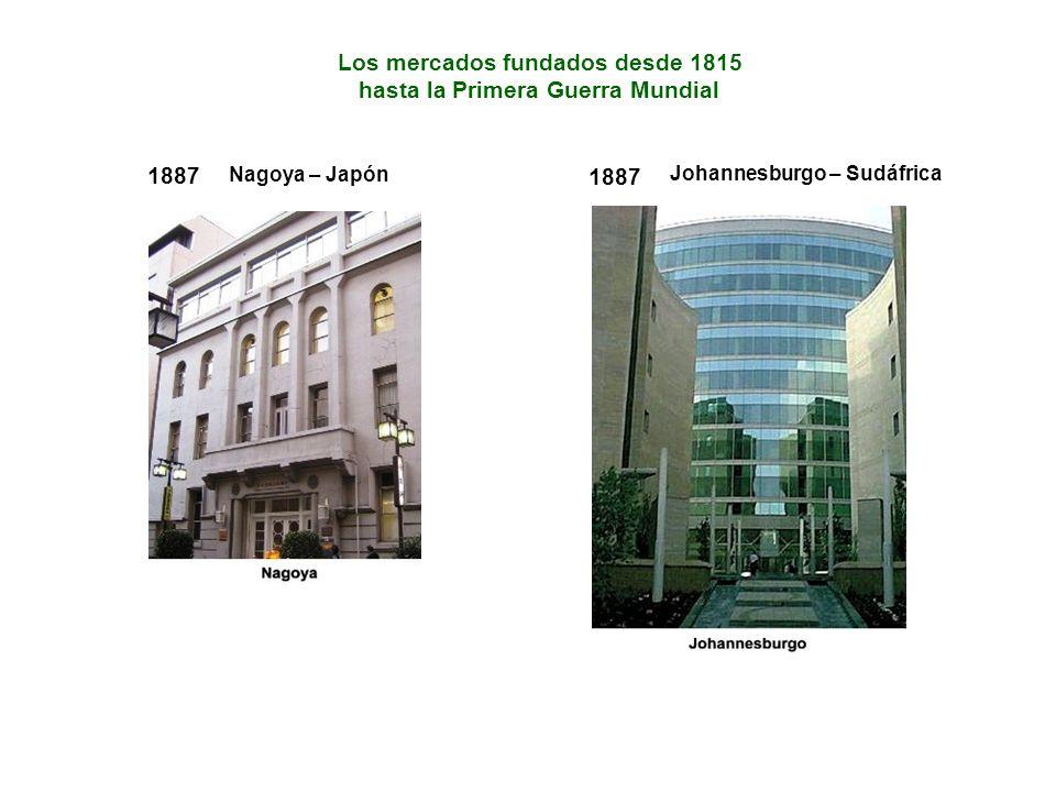 Los mercados fundados desde 1815 hasta la Primera Guerra Mundial 1887 Johannesburgo – Sudáfrica 1887 Nagoya – Japón
