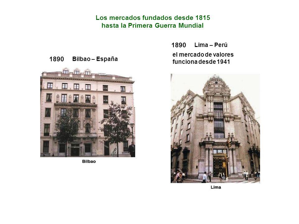 Los mercados fundados desde 1815 hasta la Primera Guerra Mundial 1890 Bilbao – España 1890 Lima – Perú el mercado de valores funciona desde 1941