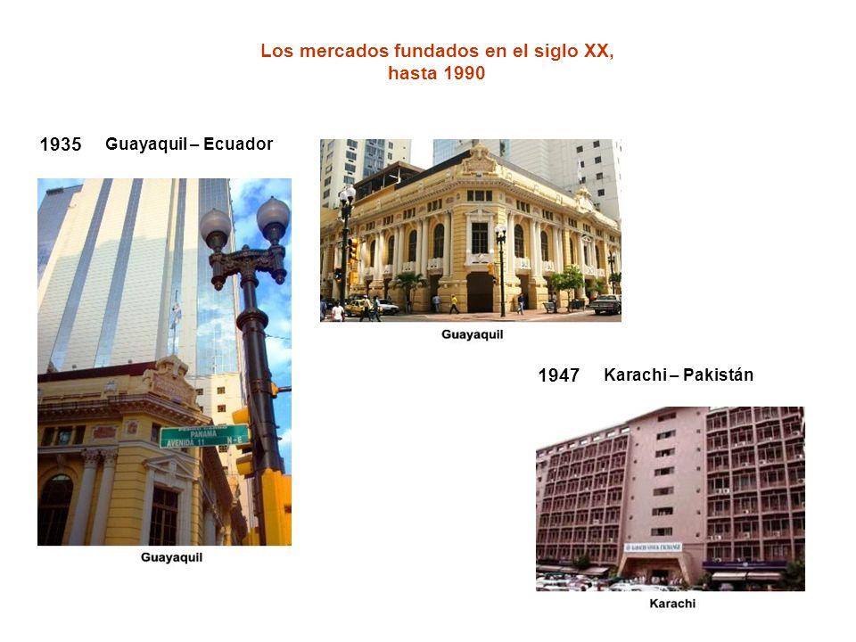 Los mercados fundados en el siglo XX, hasta 1990 1947 Karachi – Pakistán 1935 Guayaquil – Ecuador