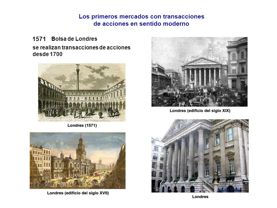 Los primeros mercados con transacciones de acciones en sentido moderno se realizan transacciones de acciones desde 1700 1571 Bolsa de Londres