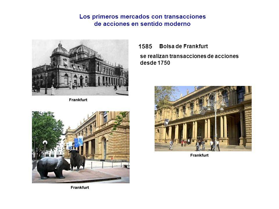 1585 se realizan transacciones de acciones desde 1750 Bolsa de Frankfurt Los primeros mercados con transacciones de acciones en sentido moderno