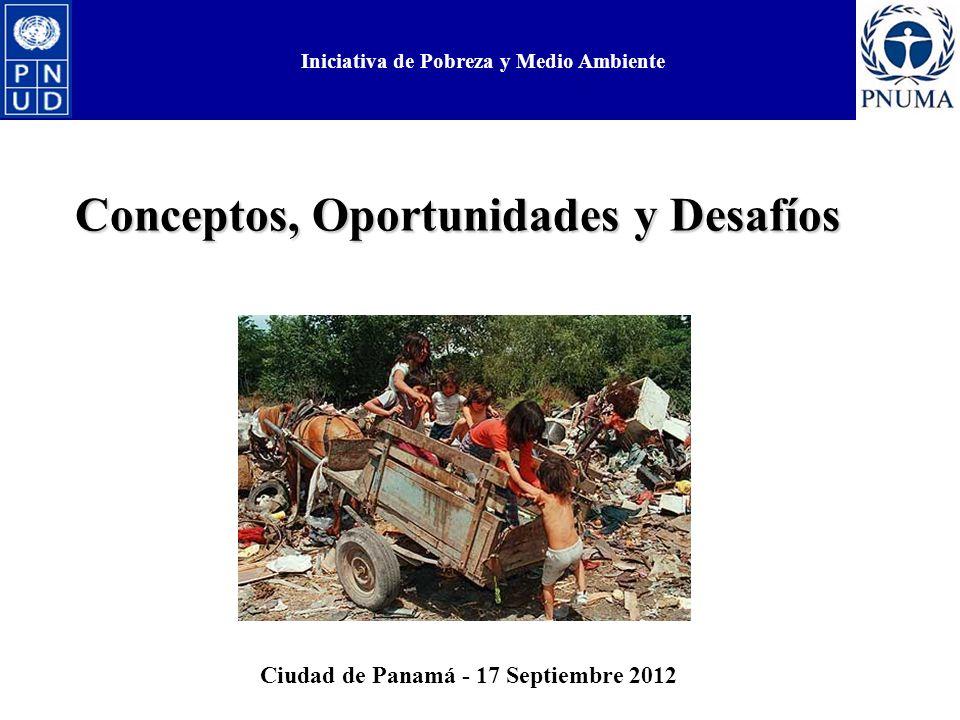 Iniciativa de Pobreza y Medio Ambiente Conceptos, Oportunidades y Desafíos Iniciativa de Pobreza y Medio Ambiente Ciudad de Panamá - 17 Septiembre 2012