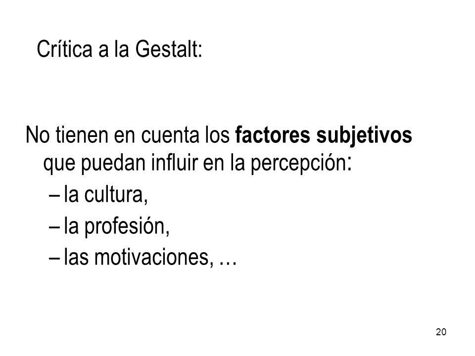 No tienen en cuenta los factores subjetivos que puedan influir en la percepción : –la cultura, –la profesión, –las motivaciones, … Crítica a la Gestal