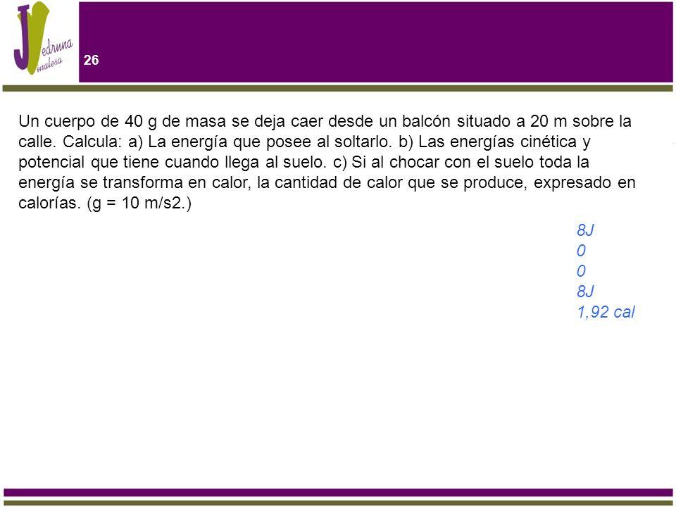 26 Un cuerpo de 40 g de masa se deja caer desde un balcón situado a 20 m sobre la calle. Calcula: a) La energía que posee al soltarlo. b) Las energías