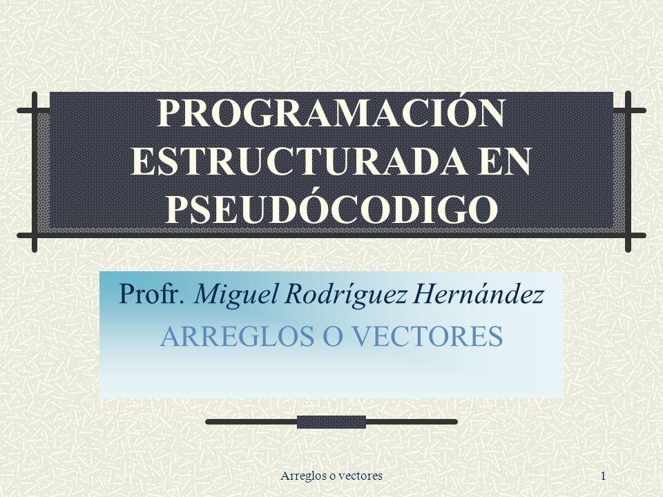 Arreglos o vectores1 PROGRAMACIÓN ESTRUCTURADA EN PSEUDÓCODIGO Profr.