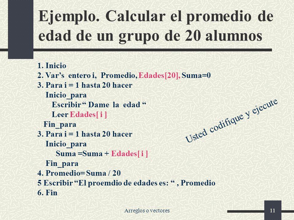 Arreglos o vectores11 Ejemplo.Calcular el promedio de edad de un grupo de 20 alumnos 1.