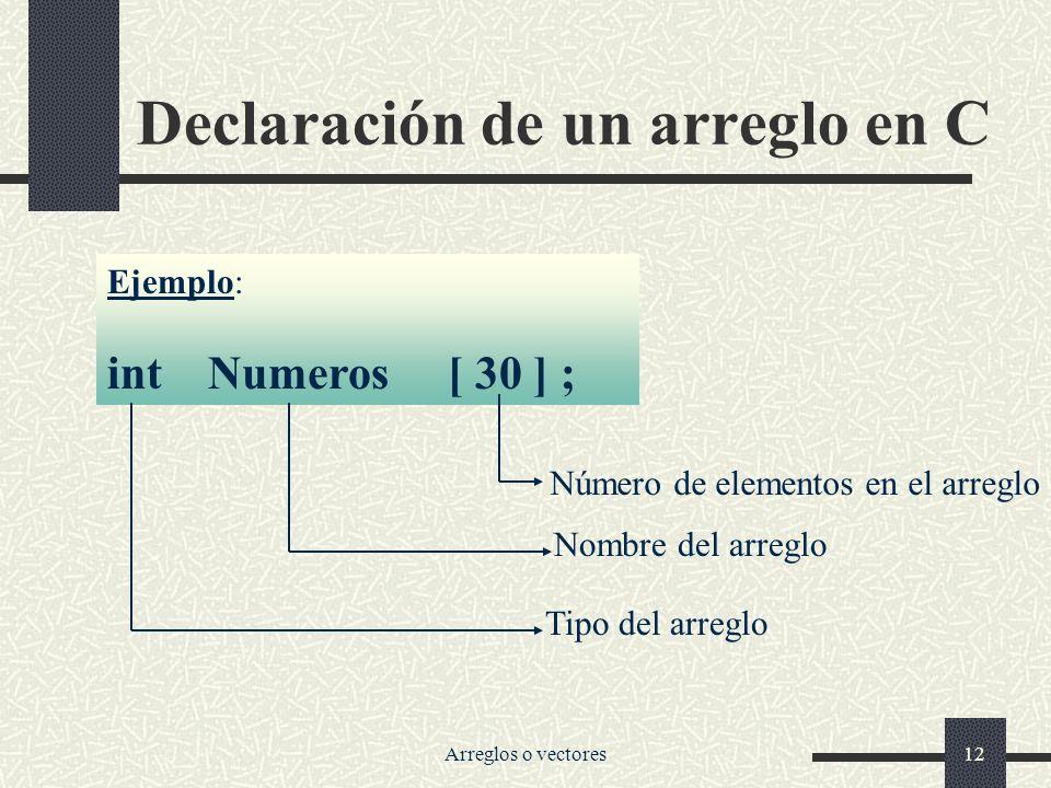 Arreglos o vectores12 Declaración de un arreglo en C Ejemplo: int Numeros [ 30 ] ; Número de elementos en el arreglo Nombre del arreglo Tipo del arreglo