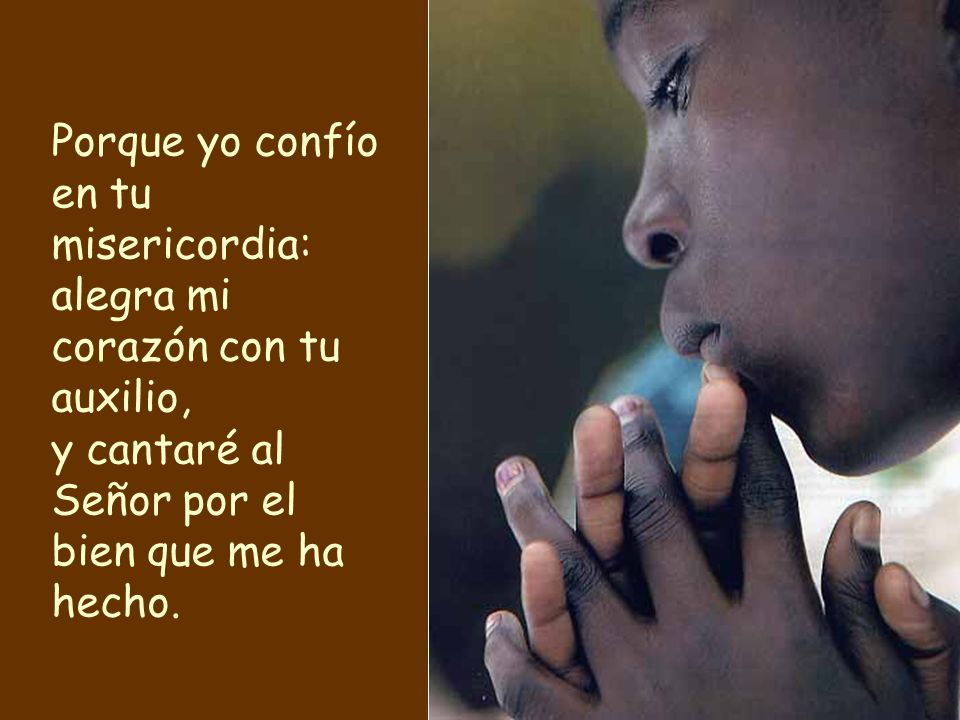 Porque yo confío en tu misericordia: alegra mi corazón con tu auxilio, y cantaré al Señor por el bien que me ha hecho.