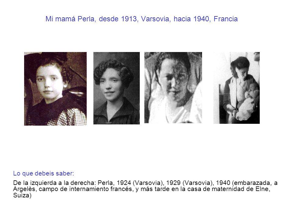 Mi mamá Perla, desde 1913, Varsovia, hacia 1940, Francia Lo que debeis saber: De la izquierda a la derecha: Perla, 1924 (Varsovia), 1929 (Varsovia), 1