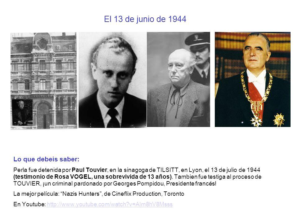 El 13 de junio de 1944 Lo que debeis saber: Perla fue detenida por Paul Touvier, en la sinagoga de TILSITT, en Lyon, el 13 de julio de 1944 (testimoni