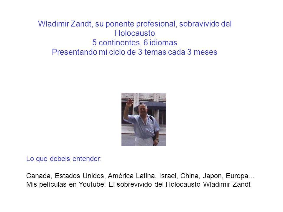 Wladimir Zandt, su ponente profesional, sobravivido del Holocausto 5 continentes, 6 idiomas Presentando mi ciclo de 3 temas cada 3 meses Lo que debeis