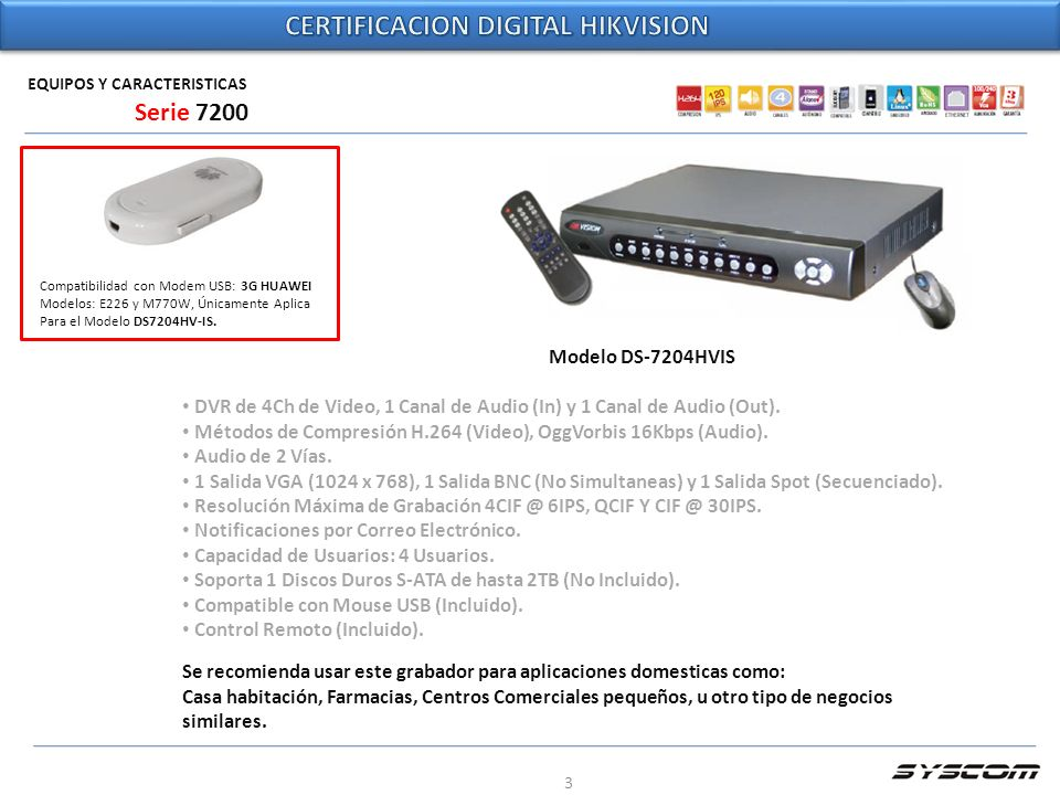 3 EQUIPOS Y CARACTERISTICAS Modelo DS-7204HVIS DVR de 4Ch de Video, 1 Canal de Audio (In) y 1 Canal de Audio (Out). Métodos de Compresión H.264 (Video