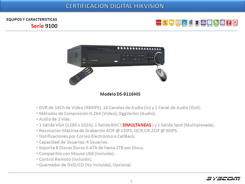 5 EQUIPOS Y CARACTERISTICAS Modelo DS-9116HIS Serie 9100 DVR de 16Ch de Video (480IPS), 16 Canales de Audio (In) y 1 Canal de Audio (Out). Métodos de