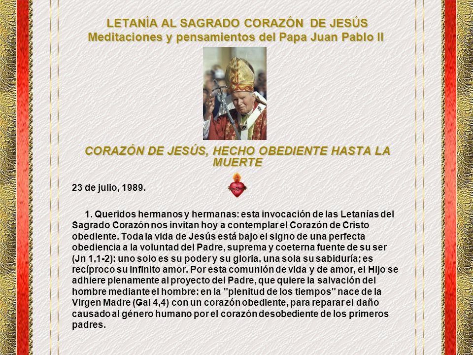 LETANÍA AL SAGRADO CORAZÓN DE JESÚS Meditaciones y pensamientos del Papa Juan Pablo II Meditaciones y pensamientos del Papa Juan Pablo II CORAZÓN DE JESÚS, HECHO OBEDIENTE HASTA LA MUERTE 23 de julio, 1989.