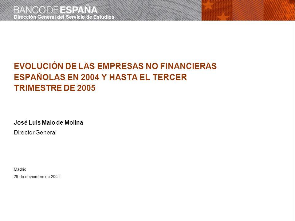 Dirección General del Servicio de Estudios 29 de noviembre de 2005 EVOLUCIÓN DE LAS EMPRESAS NO FINANCIERAS ESPAÑOLAS EN 2004 Y HASTA EL TERCER TRIMESTRE DE 2005 José Luis Malo de Molina Director General Madrid