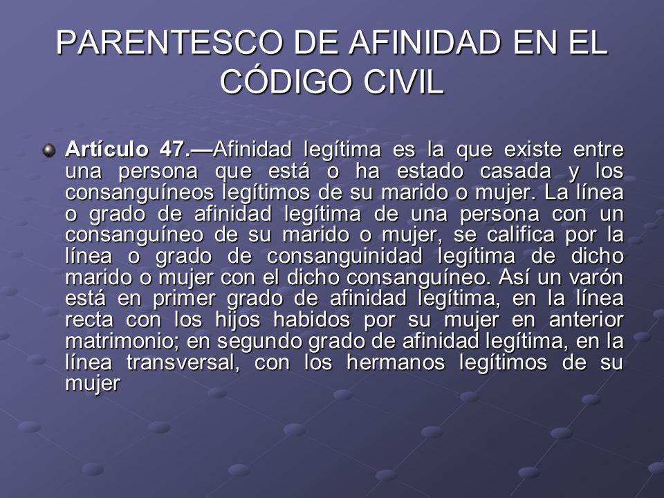 PARENTESCO DE AFINIDAD EN EL CÓDIGO CIVIL Artículo 47.Afinidad legítima es la que existe entre una persona que está o ha estado casada y los consanguí